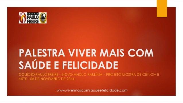 PALESTRA VIVER MAIS COM  SAÚDE E FELICIDADE  COLÉGIO PAULO FREIRE – NOVO ANGLO PAULÍNIA – PROJETO MOSTRA DE CIÊNCIA E  ART...