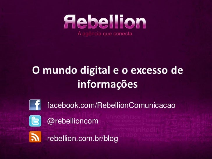 O mundo digital e o excesso de       informações   facebook.com/RebellionComunicacao   @rebellioncom   rebellion.com.br/blog
