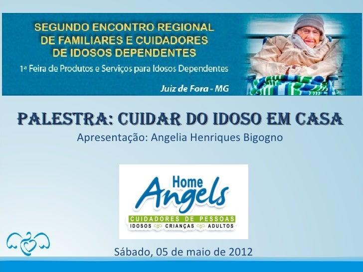 Palestra: Cuidar do idoso em Casa      Apresentação: Angelia Henriques Bigogno             Sábado, 05 de maio de 2012