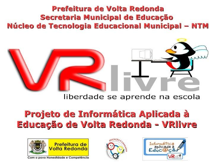 Prefeitura de Volta Redonda        Secretaria Municipal de EducaçãoNúcleo de Tecnologia Educacional Municipal – NTM   Proj...