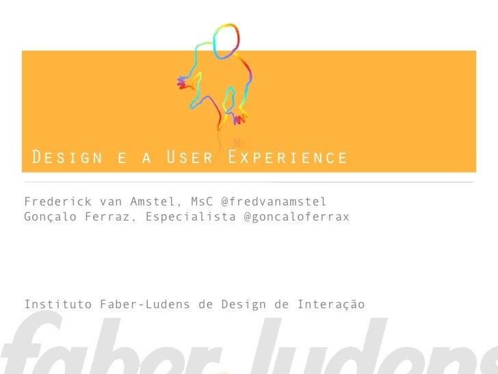 Design e a User ExperienceFrederick van Amstel, MsC @fredvanamstelGonçalo Ferraz, Especialista @goncaloferraxInstituto Fab...