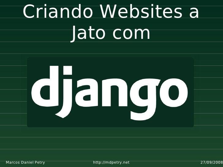 Criando Websites a              Jato com     Marcos Daniel Petry   http://mdpetry.net   27/09/2008