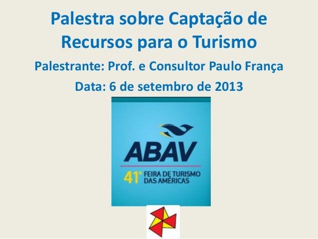 Palestra sobre Captação de Recursos para o Turismo Palestrante: Prof. e Consultor Paulo França Data: 6 de setembro de 2013