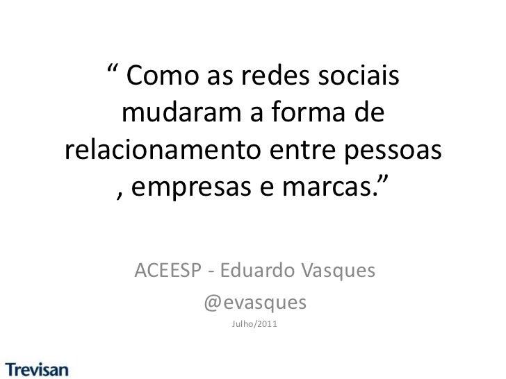 """"""" Como as redes sociais mudaram a forma de relacionamento entre pessoas , empresas e marcas.""""<br />ACEESP - Eduardo Vasque..."""