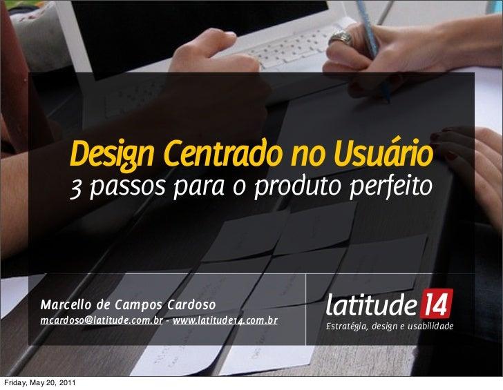 Design Centrado no Usuário                  3 passos para o produto perfeito          Marcello de Campos Cardoso          ...