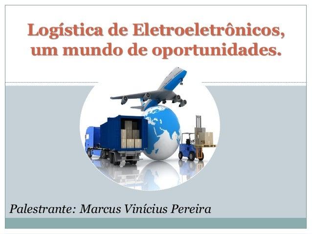 Logística de Eletroeletrônicos, um mundo de oportunidades.  Palestrante: Marcus Vinícius Pereira