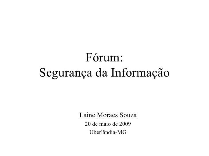 Fórum: Segurança da Informação Laine Moraes Souza 20 de maio de 2009 Uberlândia-MG