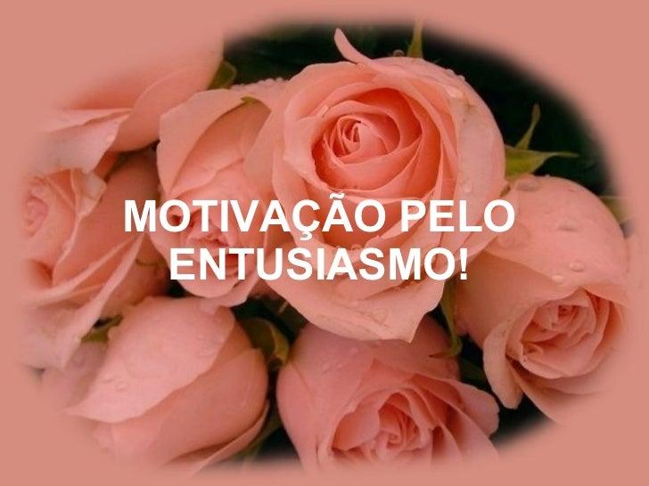 MOTIVAÇÃO PELO ENTUSIASMO!