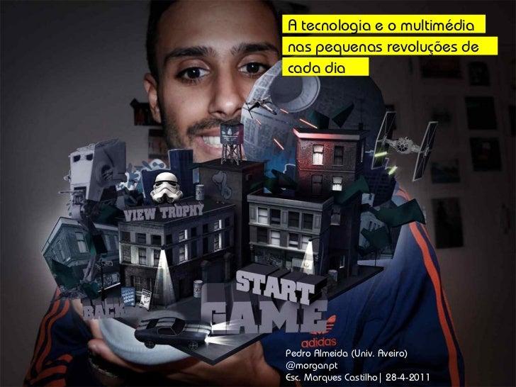 Pedro Almeida (Univ. Aveiro) @morganpt Esc. Marques Castilho| 28-4-2011 A tecnologia e o multimédia nas pequenas revoluçõe...