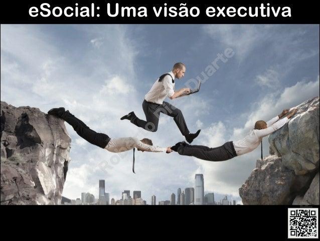 RobertoDiasDuarte por Roberto Dias Duarte eSocial: Uma visão executiva R ob erto D ias D u arte