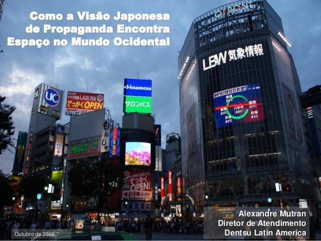 Como a Visão Japonesade Propaganda EncontraEspaço no Mundo OcidentalAlexandre MutranDiretor de AtendimentoDentsu Latin Ame...