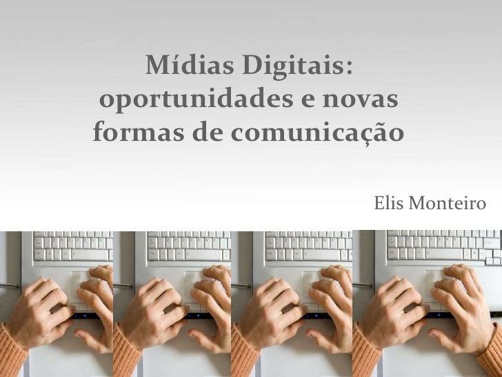 Mídias Digitais: oportunidades e novas formas de comunicação<br />Elis Monteiro<br />