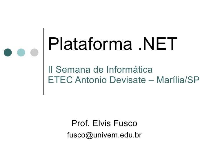 Plataforma .NET II Semana de Informática ETEC Antonio Devisate – Marília/SP Prof. Elvis Fusco [email_address]