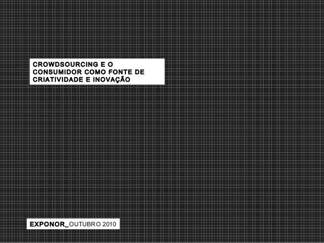 EXPONOR_OUTUBRO 2010 CROWDSOURCING E O CONSUMIDOR COMO FONTE DE CRIATIVIDADE E INOVAÇÃO