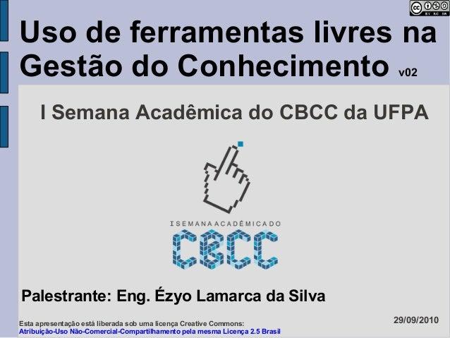 Uso de ferramentas livres na Gestão do Conhecimento v02 Palestrante: Eng. Ézyo Lamarca da Silva 29/09/2010 I Semana Acadêm...