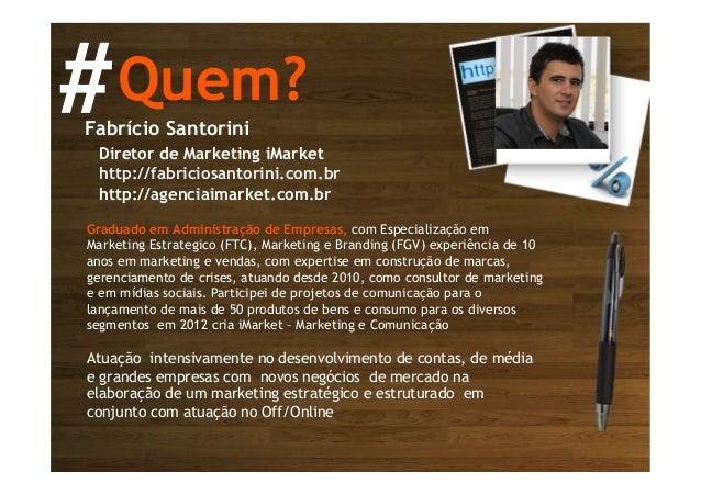 Quem?#Fabrício Santorini Diretor de Marketing iMarket http://fabriciosantorini.com.br http://agenciaimarket.com.br Graduad...