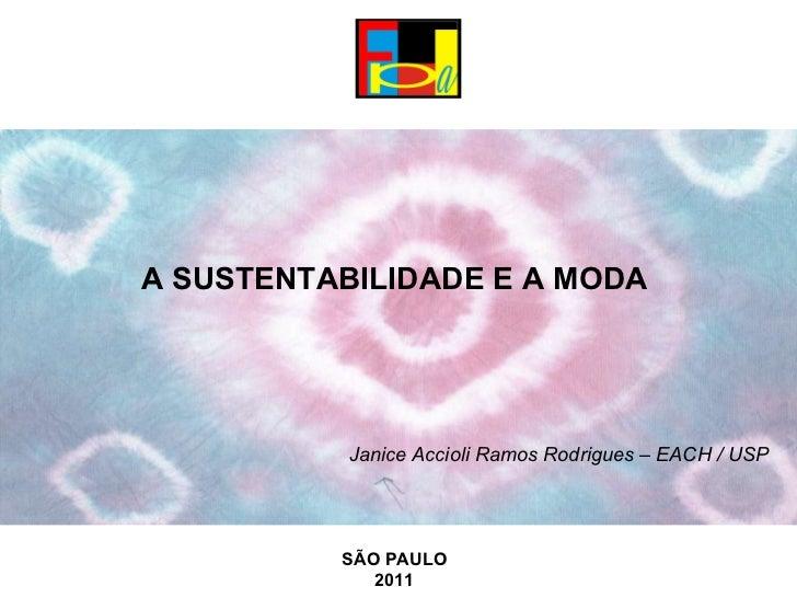 A SUSTENTABILIDADE E A MODA  Janice Accioli Ramos Rodrigues – EACH / USP    SÃO PAULO 2011