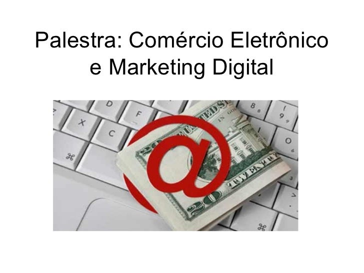 Palestra: Comércio Eletrônico     e Marketing Digital