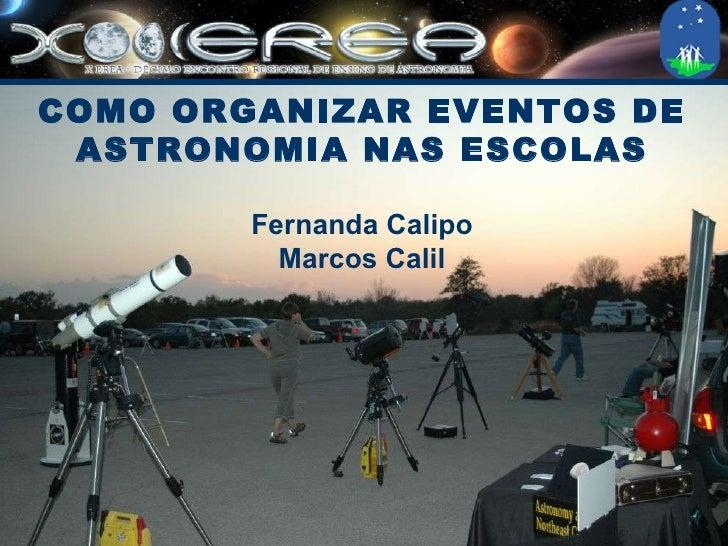COMO ORGANIZAR EVENTOS DE ASTRONOMIA NAS ESCOLAS Fernanda Calipo Marcos Calil