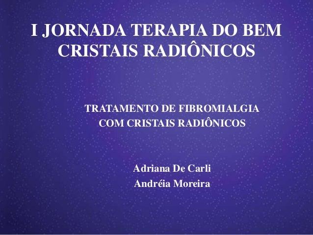 I JORNADA TERAPIA DO BEM   CRISTAIS RADIÔNICOS     TRATAMENTO DE FIBROMIALGIA       COM CRISTAIS RADIÔNICOS            Adr...