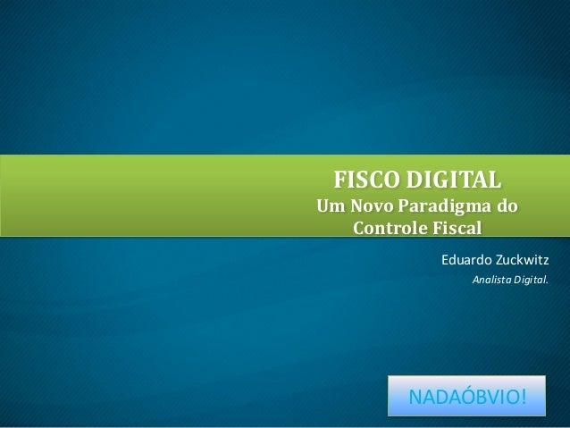 FISCO DIGITAL Um Novo Paradigma do Controle Fiscal Eduardo Zuckwitz Analista Digital.  NADAÓBVIO!