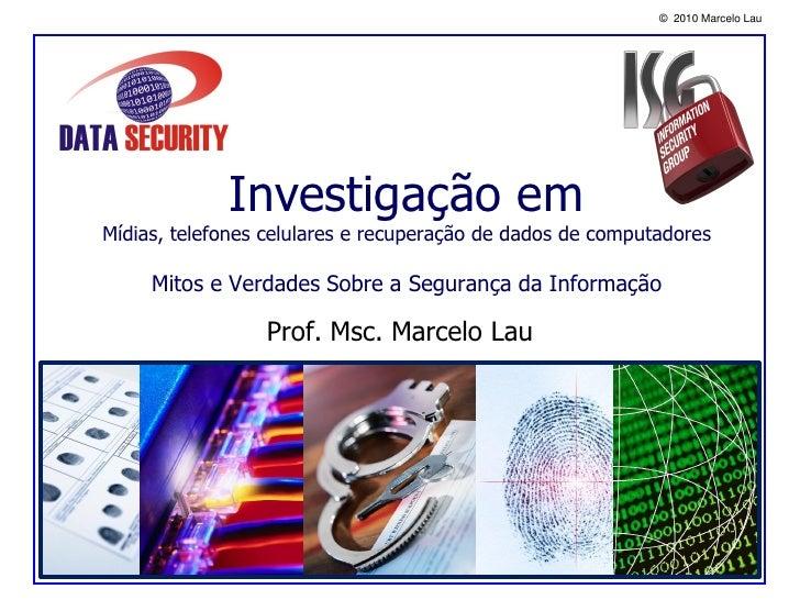 © 2010 Marcelo Lau                  Investigação em Mídias, telefones celulares e recuperação de dados de computadores    ...