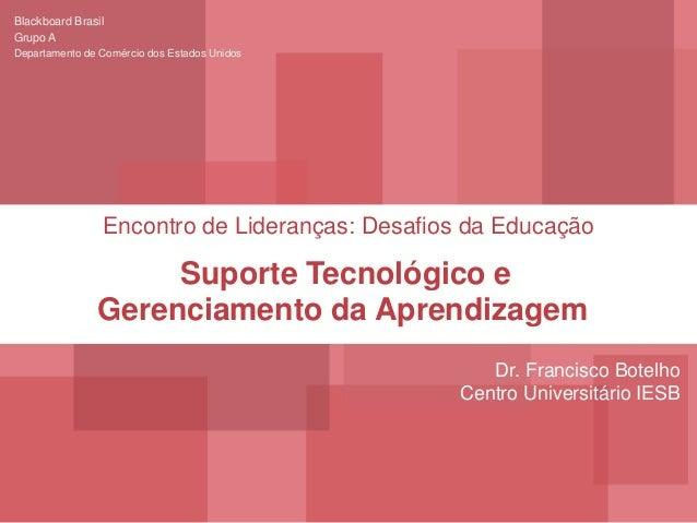 Encontro de Lideranças: Desafios da Educação Blackboard Brasil Grupo A Departamento de Comércio dos Estados Unidos Suporte...