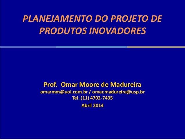 PLANEJAMENTO DO PROJETO DE PRODUTOS INOVADORES Prof. Omar Moore de Madureira omarmm@uol.com.br / omar.madureira@usp.br Tel...