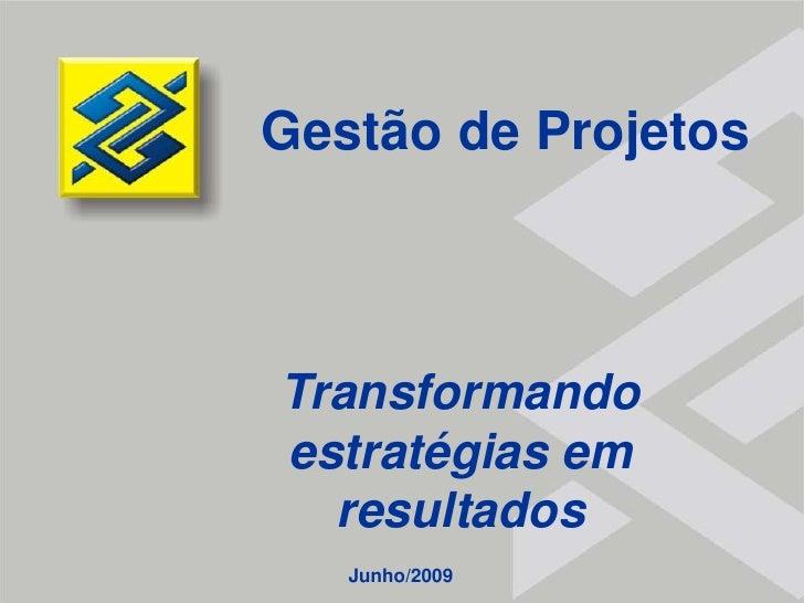 Gestão de Projetos<br />Transformando estratégias em resultados<br />Junho/2009<br />