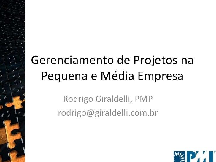 Gerenciamento de Projetos na Pequena e Média Empresa<br />Rodrigo Giraldelli, PMP<br />rodrigo@giraldelli.com.br <br />