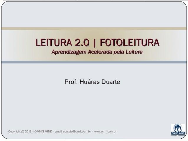 LEITURA 2.0 | FOTOLEITURA Aprendizagem Acelerada pela Leitura  Prof. Huáras Duarte  Copyright @ 2013 – OMNIS MIND - email:...