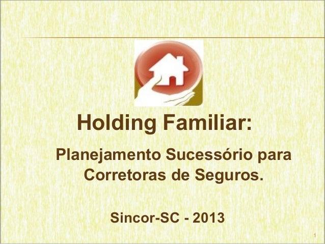 1Holding Familiar:Planejamento Sucessório paraCorretoras de Seguros.Sincor-SC - 2013