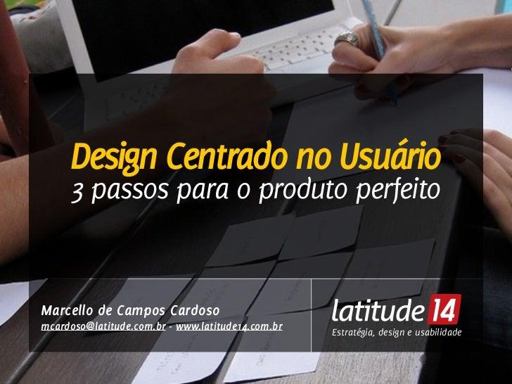 Design Centrado no Usuário     3 passos para o produto perfeitoMarcello de Campos Cardosomcardoso@latitude.com.br - www.la...