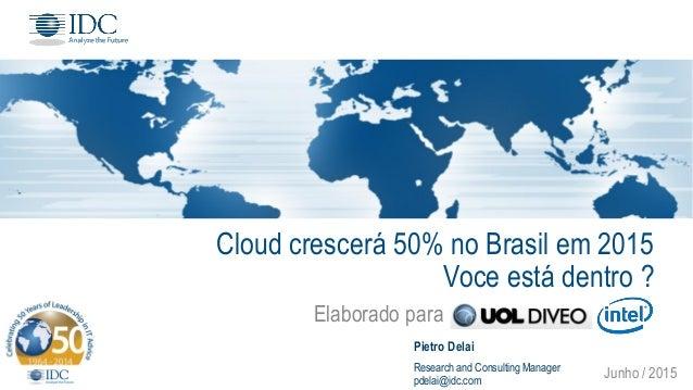 Cloud crescerá 50% no Brasil em 2015 Voce está dentro ? Elaborado para ............................. Junho / 2015 Pietro D...