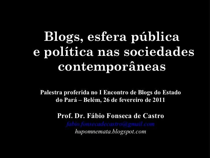 Blogs, esfera pública  e política nas sociedades contemporâneas Palestra proferida no I Encontro de Blogs do Estado do Par...