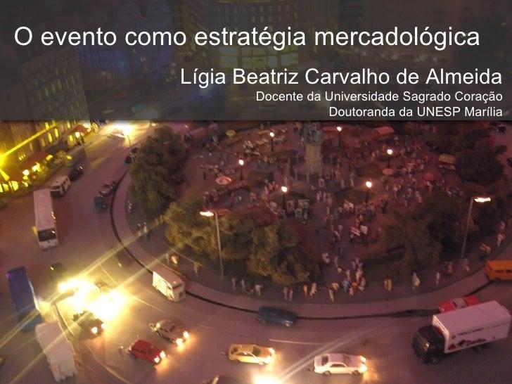 O evento como estratégia mercadológica Lígia Beatriz Carvalho de Almeida Docente da Universidade Sagrado Coração Doutorand...