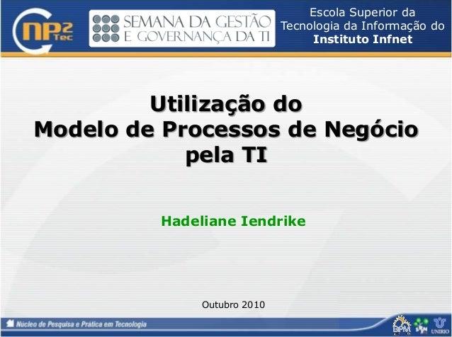 Utilização do Modelo de Processos de Negócio pela TI Hadeliane Iendrike Outubro 2010 Escola Superior da Tecnologia da Info...