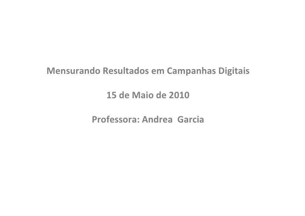 Mensurando Resultados em Campanhas Digitais              15 de Maio de 2010           Professora: Andrea Garcia