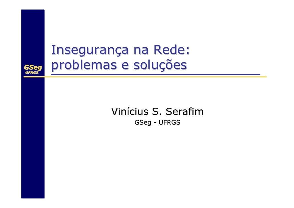 Insegurança na Rede: GSeg UFRGS UFRGS         problemas e soluções                   Vinícius S. Serafim                  ...