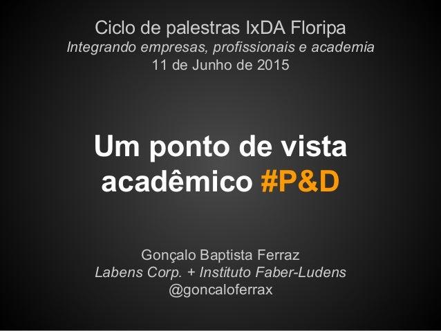 Um ponto de vista acadêmico #P&D Gonçalo Baptista Ferraz Labens Corp. + Instituto Faber-Ludens @goncaloferrax Ciclo de pal...