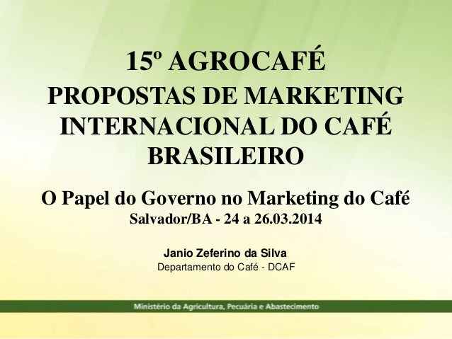Janio Zeferino da Silva Departamento do Café - DCAF 15º AGROCAFÉ PROPOSTAS DE MARKETING INTERNACIONAL DO CAFÉ BRASILEIRO O...