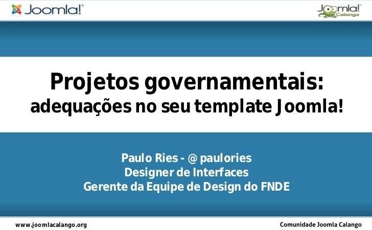 Projetos governamentais:    adequações no seu template Joomla!                         Paulo Ries - @paulories            ...