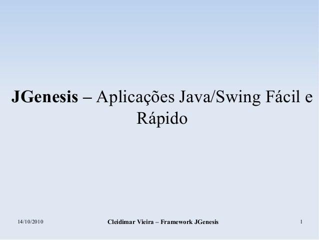 14/10/2010 Cleidimar Vieira – Framework JGenesis 1 JGenesis – Aplicações Java/Swing Fácil e Rápido