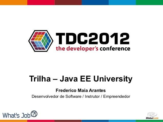 Trilha – Java EE University            Frederico Maia ArantesDesenvolvedor de Software / Instrutor / Empreendedor         ...