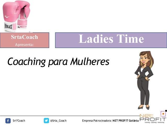 Coaching para Mulheres SrtaCoach Apresenta: SrtªCoach @Srta_Coach Empresa Patrocinadora: NET PROFIT Goiânia Ladies Time