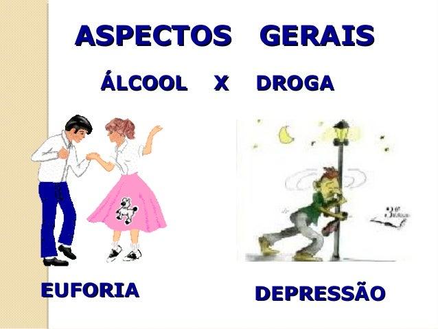 ASPECTOS GERAISASPECTOS GERAIS ÁLCOOL X DROGAÁLCOOL X DROGA EUFORIAEUFORIA DEPRESSÃODEPRESSÃO