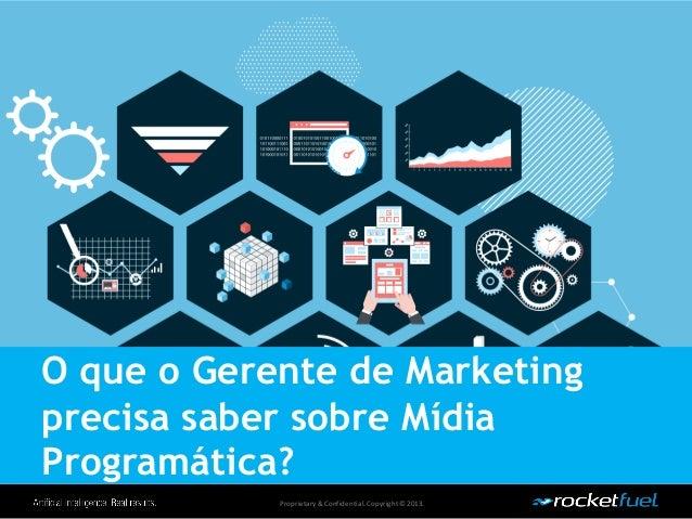 Proprietary& Confidential.Copyright © 2013. O que o Gerente de Marketing precisa saber sobre Mídia Programática?