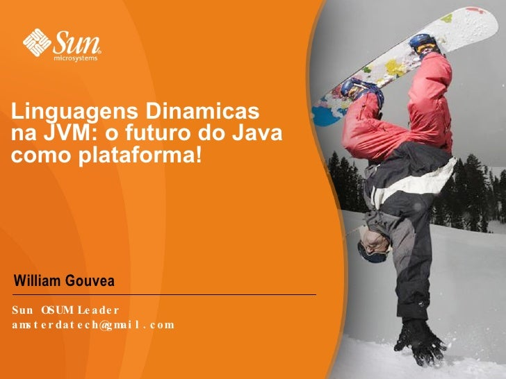 Linguagens Dinamicas na JVM: o futuro do Java como plataforma! <ul><li>William Gouvea </li></ul>Sun OSUM Leader [email_add...