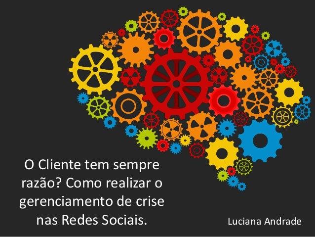 O Cliente tem sempre razão? Como realizar o gerenciamento de crise nas Redes Sociais. Luciana Andrade