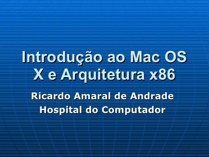 Introdução ao Mac OS X e Arquitetura x86 Ricardo Amaral de Andrade Hospital do Computador